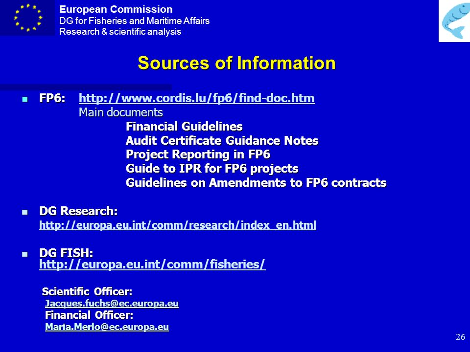 European Commission DG for Fisheries and Maritime Affairs Research & scientific analysis 25 Form C – Financial Statement n Period n Resources n Declaration of eligible costs n Costs per Activity (Research and Management n Receipts n Interest (coordinator) n Request of Financial Contribution n Audit certificates n Conversion Rates n Certification and signatures (Person responsible for the work and Financial Officer)