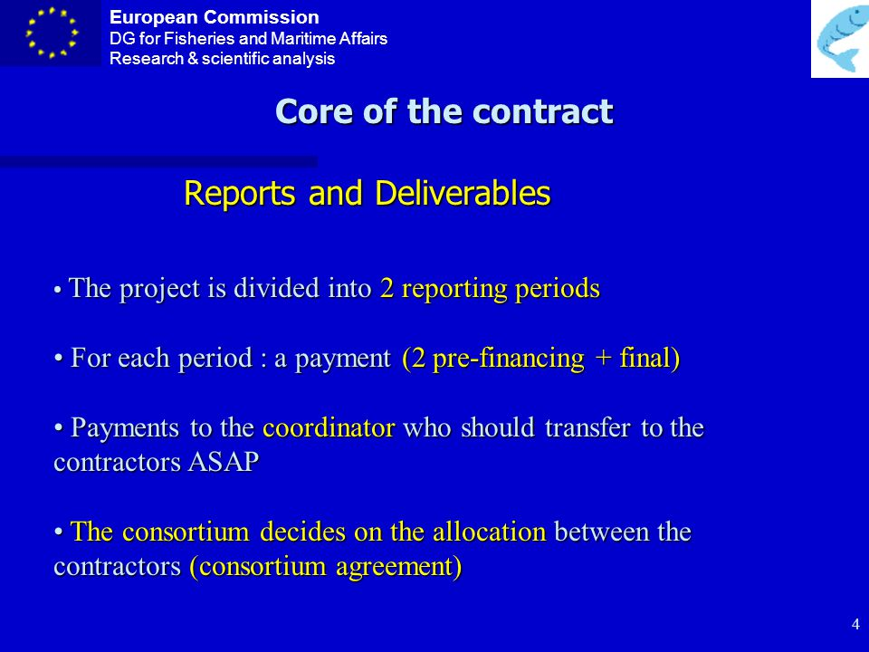 European Commission DG for Fisheries and Maritime Affairs Research & scientific analysis 3 Core of the contract n Participants n Total EC contribution n Duration n Reporting periods and payments n Audit certificates period n Special conditions n Amendments