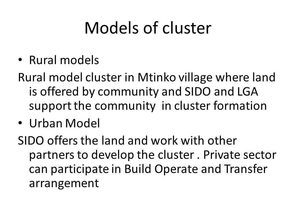 Models of cluster Rural models Rural model cluster in Mtinko village where land is offered by community and SIDO and LGA support the community in cluster formation Urban Model SIDO offers the land and work with other partners to develop the cluster.