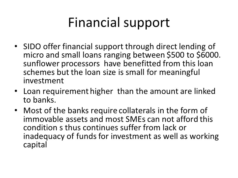 Financial support SIDO offer financial support through direct lending of micro and small loans ranging between $500 to $6000.