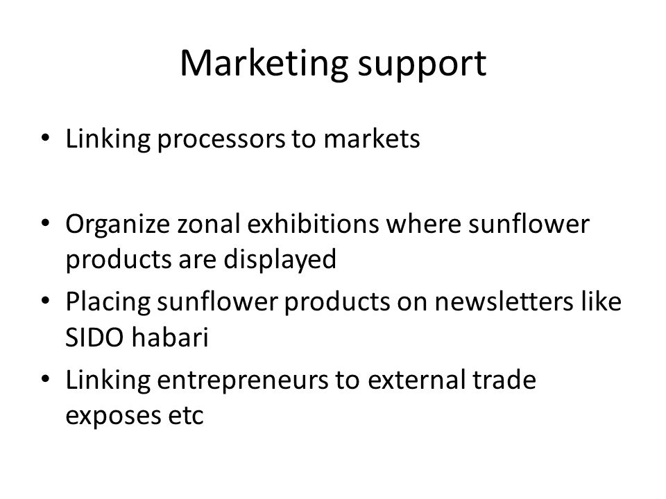 Marketing support Linking processors to markets Organize zonal exhibitions where sunflower products are displayed Placing sunflower products on newsletters like SIDO habari Linking entrepreneurs to external trade exposes etc
