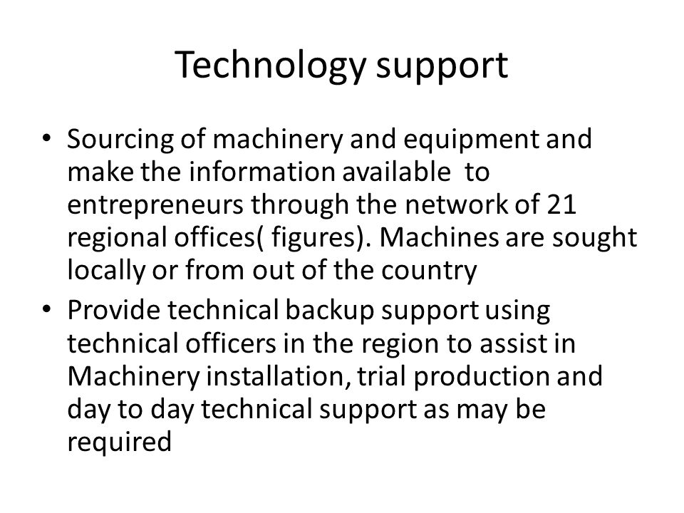 Technology support Sourcing of machinery and equipment and make the information available to entrepreneurs through the network of 21 regional offices( figures).