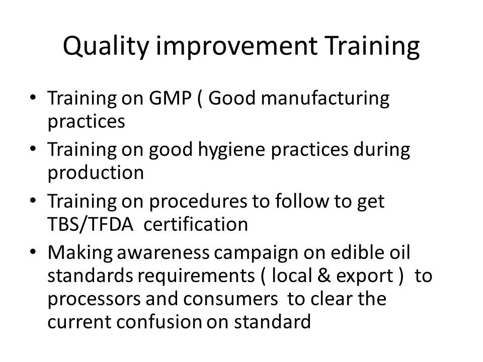 Quality improvement Training Training on GMP ( Good manufacturing practices Training on good hygiene practices during production Training on procedures to follow to get TBS/TFDA certification Making awareness campaign on edible oil standards requirements ( local & export ) to processors and consumers to clear the current confusion on standard