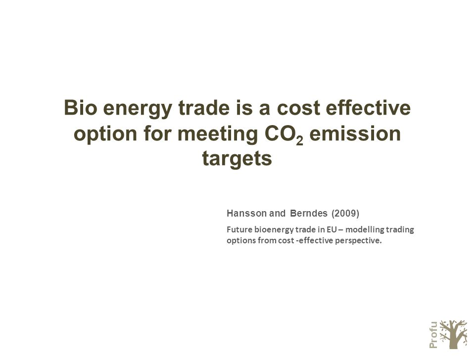 Bio energy trade is a cost effective option for meeting CO 2 emission targets Hansson and Berndes (2009) Future bioenergy trade in EU – modelling trading options from cost -effective perspective.