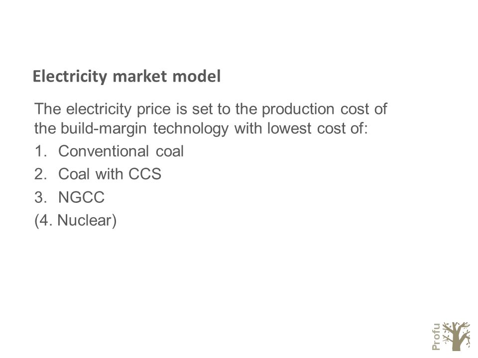 Electricity market model The electricity price is set to the production cost of the build-margin technology with lowest cost of: 1.Conventional coal 2.Coal with CCS 3.NGCC (4.