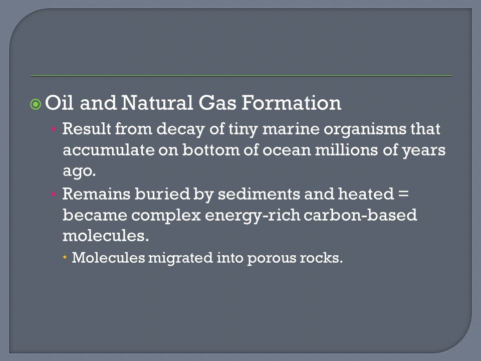  Oil and Natural Gas Formation Result from decay of tiny marine organisms that accumulate on bottom of ocean millions of years ago.