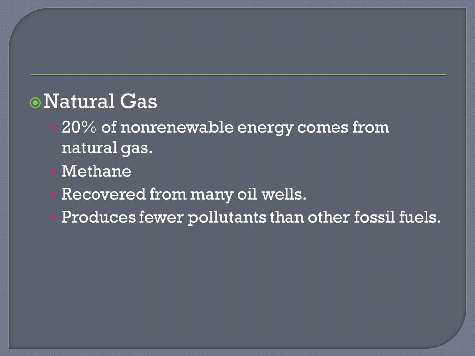  Natural Gas 20% of nonrenewable energy comes from natural gas.