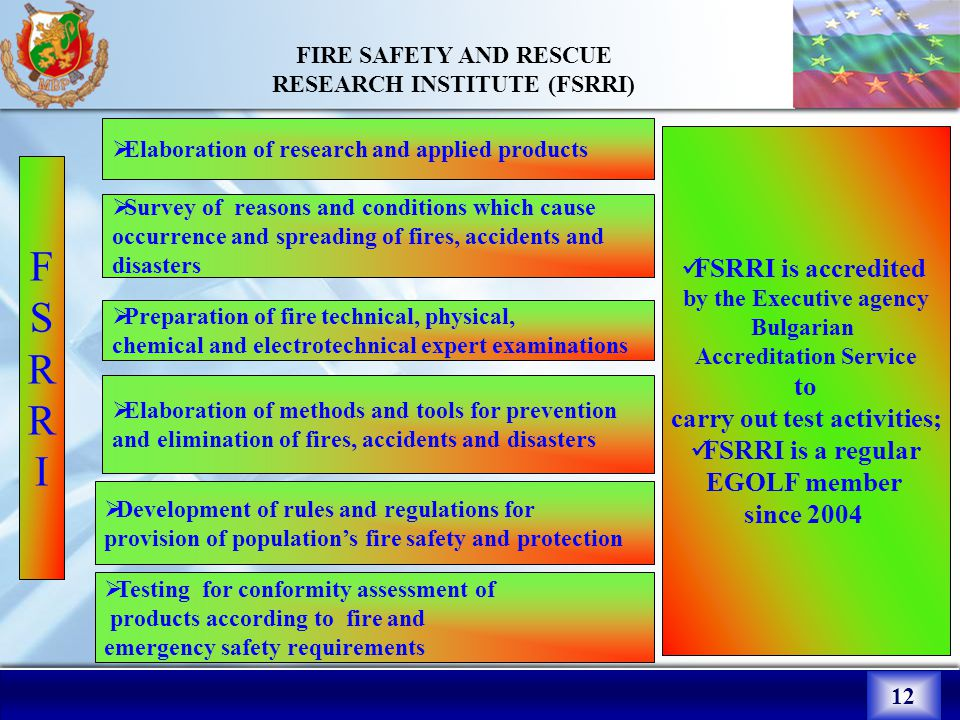 12 FIRE SAFETY AND RESCUE RESEARCH INSTITUTE (FSRRI)  Elaboration of research and applied products  Survey of reasons and conditions which cause occurrence and spreading of fires, accidents and disasters  Testing for conformity assessment of products according to fire and emergency safety requirements  Preparation of fire technical, physical, chemical and electrotechnical expert examinations  Elaboration of methods and tools for prevention and elimination of fires, accidents and disasters  Development of rules and regulations for provision of population's fire safety and protection FSRRIFSRRI FSRRI is accredited by the Executive agency Bulgarian Accreditation Service to carry out test activities; FSRRI is a regular EGOLF member since 2004