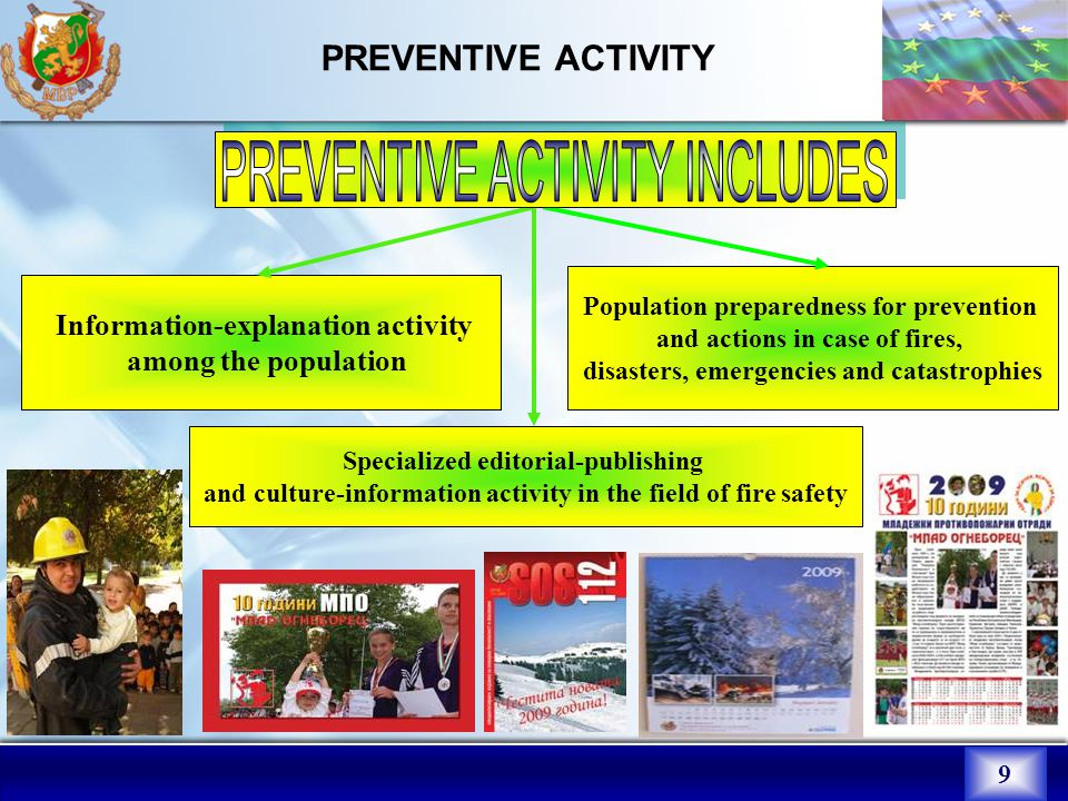 9 PREVENTIVE ACTIVITY Specialized editorial-publishing and culture-information activity in the field of fire safety Population preparedness for prevention and actions in case of fires, disasters, emergencies and catastrophies Information-explanation activity among the population