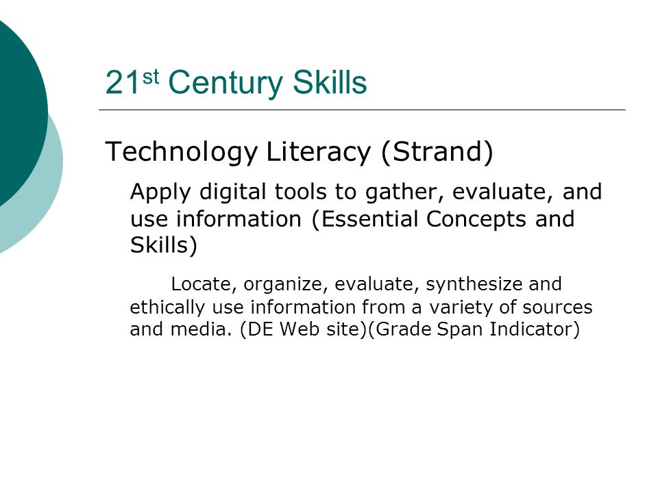 21 st Century Skills Technology Literacy (Strand) Apply digital tools to gather, evaluate, and use information (Essential Concepts and Skills) Locate, organize, evaluate, synthesize and ethically use information from a variety of sources and media.