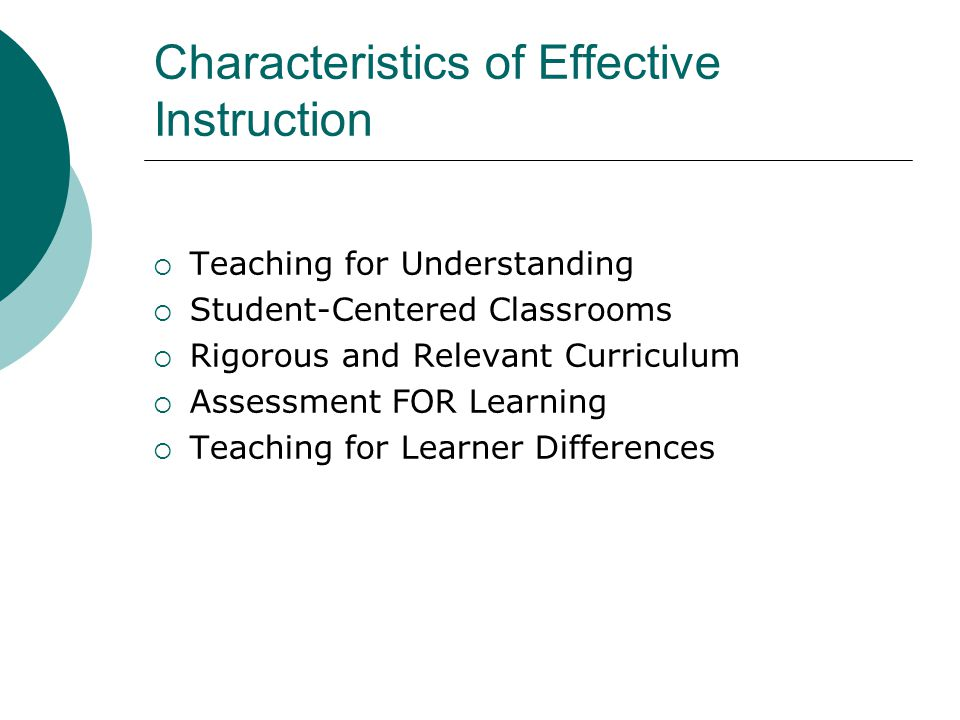 Characteristics of Effective Instruction  Teaching for Understanding  Student-Centered Classrooms  Rigorous and Relevant Curriculum  Assessment FOR Learning  Teaching for Learner Differences