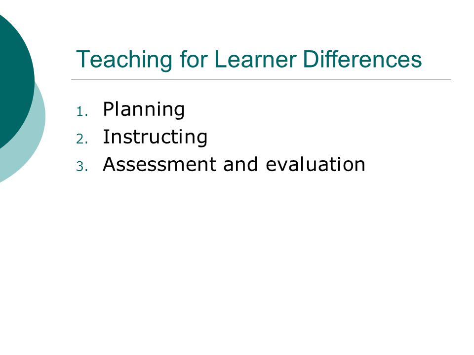 Teaching for Learner Differences 1. Planning 2. Instructing 3. Assessment and evaluation