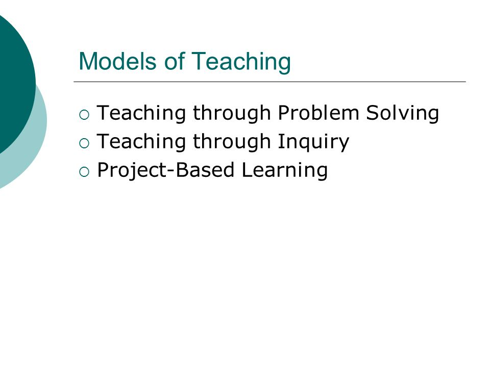 Models of Teaching  Teaching through Problem Solving  Teaching through Inquiry  Project-Based Learning