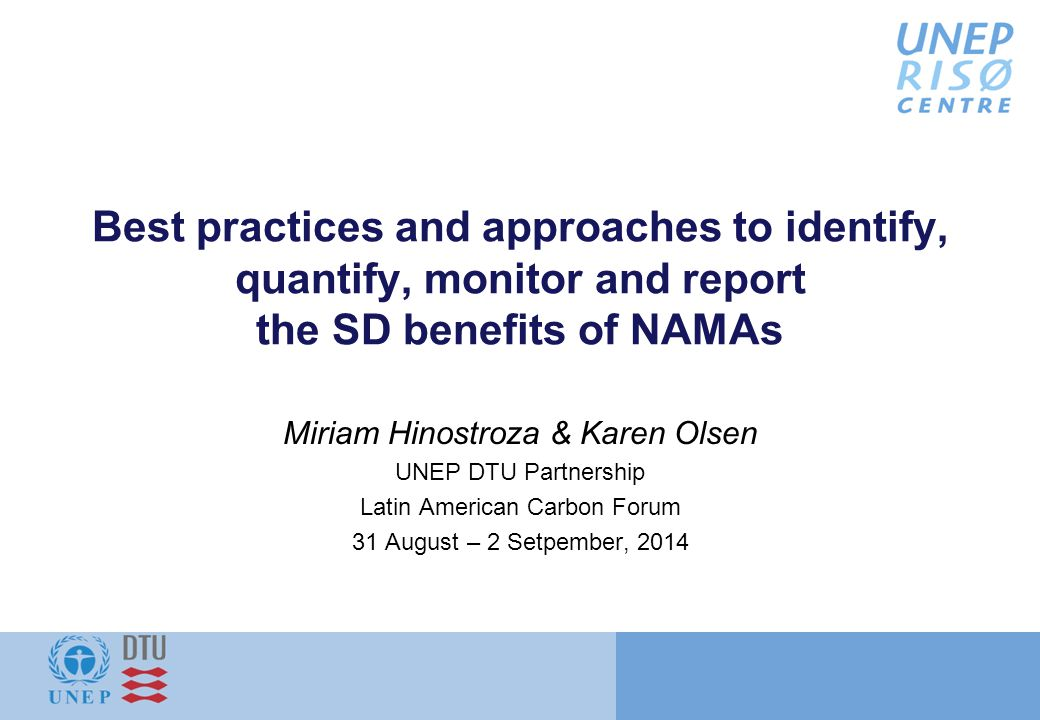 Best practices and approaches to identify, quantify, monitor and report the SD benefits of NAMAs Miriam Hinostroza & Karen Olsen UNEP DTU Partnership Latin American Carbon Forum 31 August – 2 Setpember, 2014