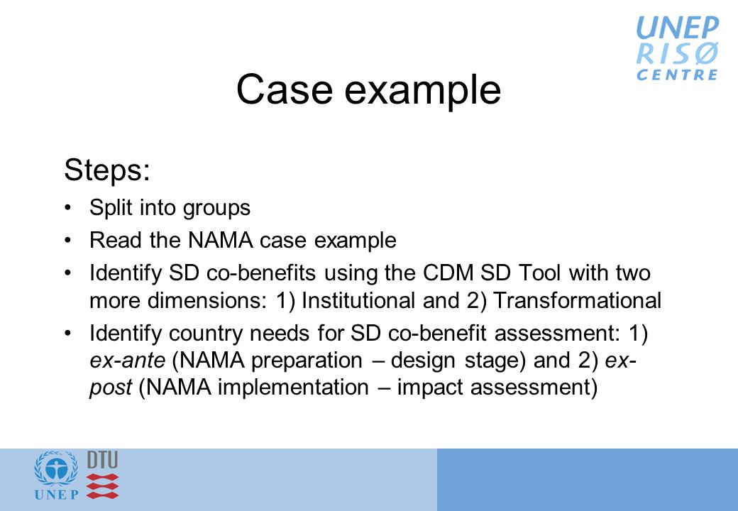 Case example Steps: Split into groups Read the NAMA case example Identify SD co-benefits using the CDM SD Tool with two more dimensions: 1) Institutional and 2) Transformational Identify country needs for SD co-benefit assessment: 1) ex-ante (NAMA preparation – design stage) and 2) ex- post (NAMA implementation – impact assessment)