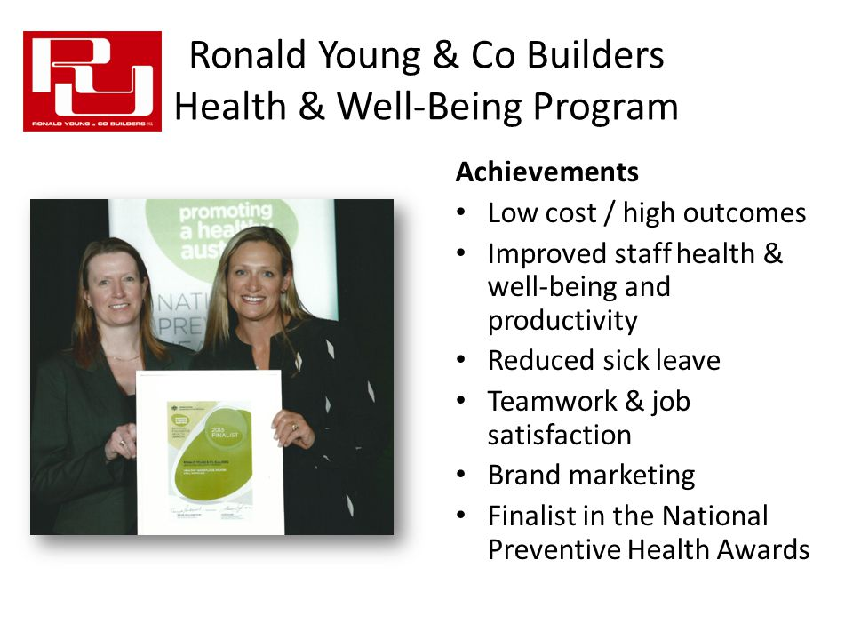 Ronald Young & Co Builders Health & Well-Being Program Achievements Low cost / high outcomes Improved staff health & well-being and productivity Reduced sick leave Teamwork & job satisfaction Brand marketing Finalist in the National Preventive Health Awards
