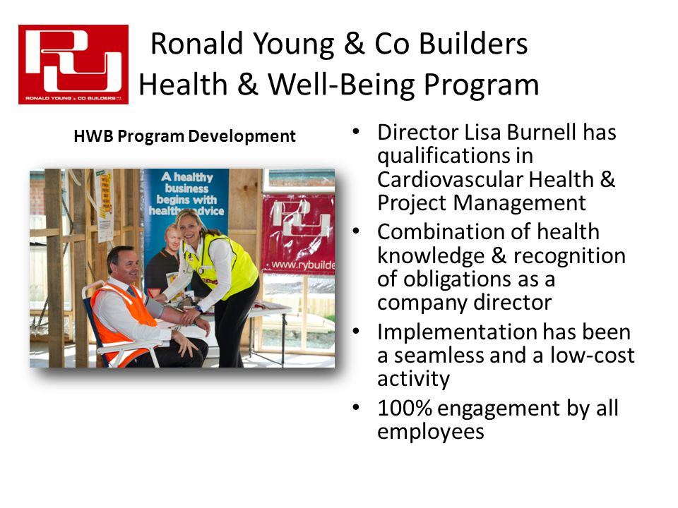 Ronald Young & Co Builders Health & Well-Being Program Director Lisa Burnell has qualifications in Cardiovascular Health & Project Management Combination of health knowledge & recognition of obligations as a company director Implementation has been a seamless and a low-cost activity 100% engagement by all employees HWB Program Development