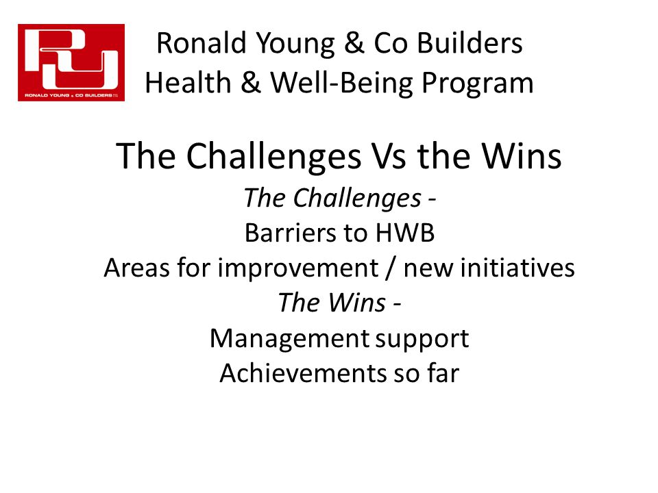 The Challenges Vs the Wins The Challenges - Barriers to HWB Areas for improvement / new initiatives The Wins - Management support Achievements so far Ronald Young & Co Builders Health & Well-Being Program