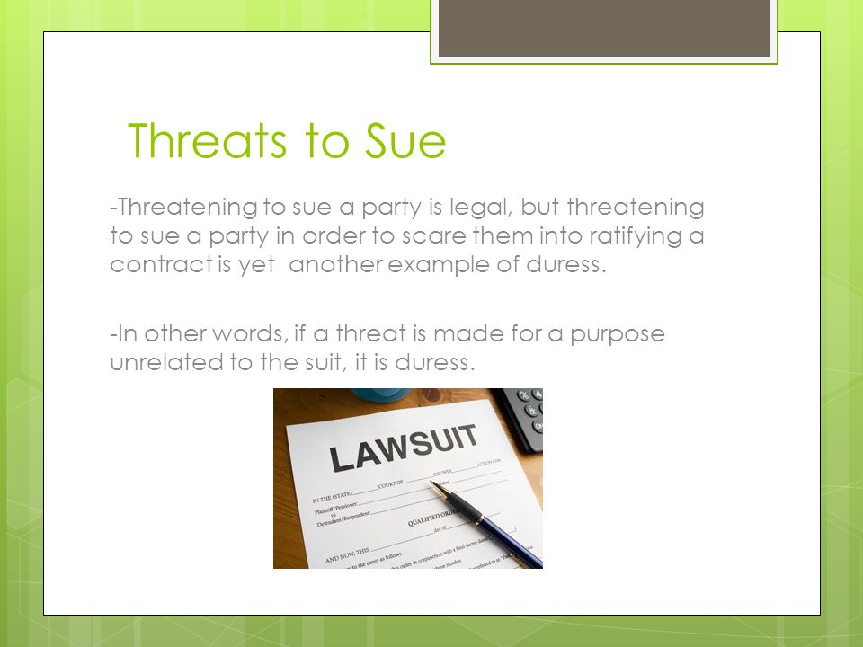 Threats to Sue -Threatening to sue a party is legal, but threatening to sue a party in order to scare them into ratifying a contract is yet another example of duress.