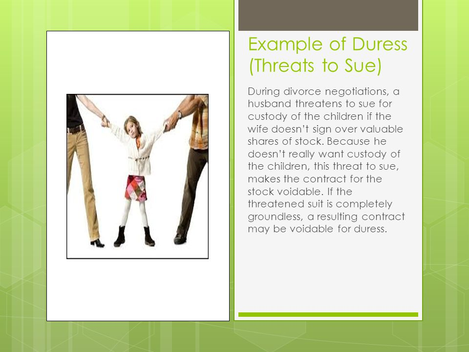 Example of Duress (Threats to Sue) During divorce negotiations, a husband threatens to sue for custody of the children if the wife doesn't sign over valuable shares of stock.