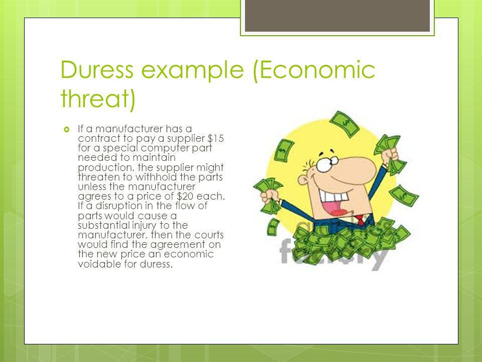Duress example (Economic threat)  If a manufacturer has a contract to pay a supplier $15 for a special computer part needed to maintain production, the supplier might threaten to withhold the parts unless the manufacturer agrees to a price of $20 each.