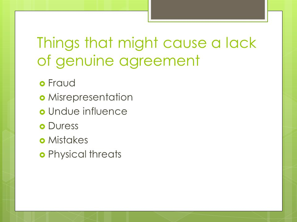 Things that might cause a lack of genuine agreement  Fraud  Misrepresentation  Undue influence  Duress  Mistakes  Physical threats