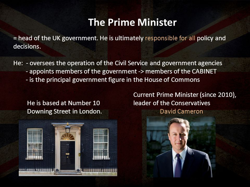 The Prime Minister = head of the UK government.