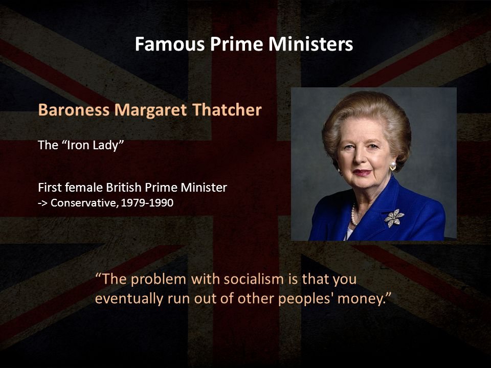Famous Prime Ministers The problem with socialism is that you eventually run out of other peoples money. Baroness Margaret Thatcher First female British Prime Minister -> Conservative, The Iron Lady