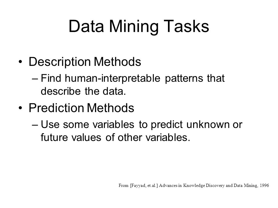 Data Mining Tasks Description Methods –Find human-interpretable patterns that describe the data.