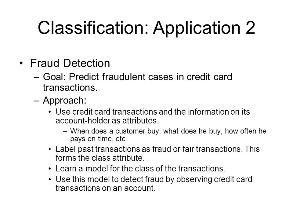 Classification: Application 2 Fraud Detection –Goal: Predict fraudulent cases in credit card transactions.
