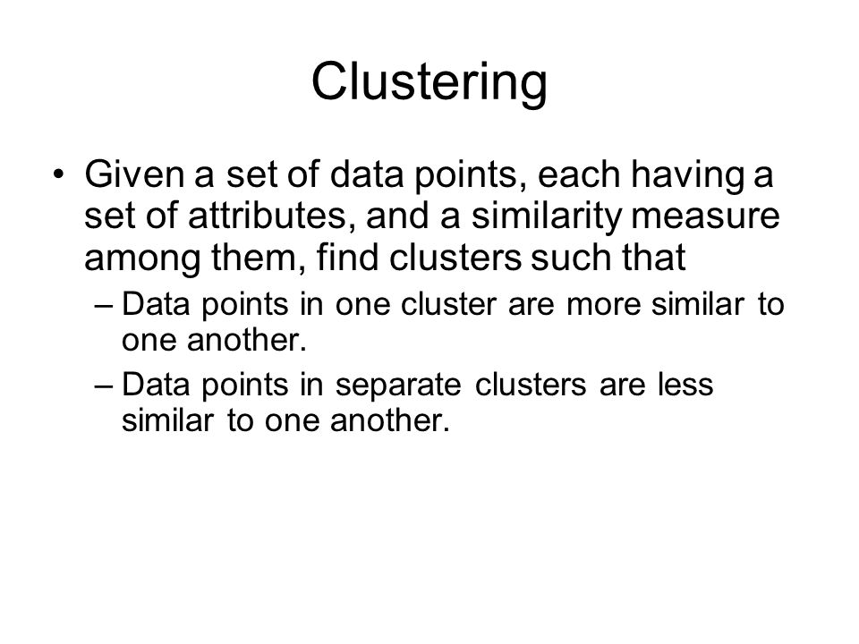 Clustering Given a set of data points, each having a set of attributes, and a similarity measure among them, find clusters such that –Data points in one cluster are more similar to one another.