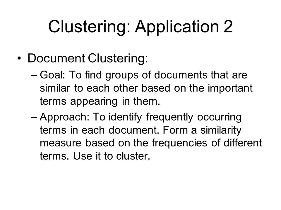 Clustering: Application 2 Document Clustering: –Goal: To find groups of documents that are similar to each other based on the important terms appearing in them.