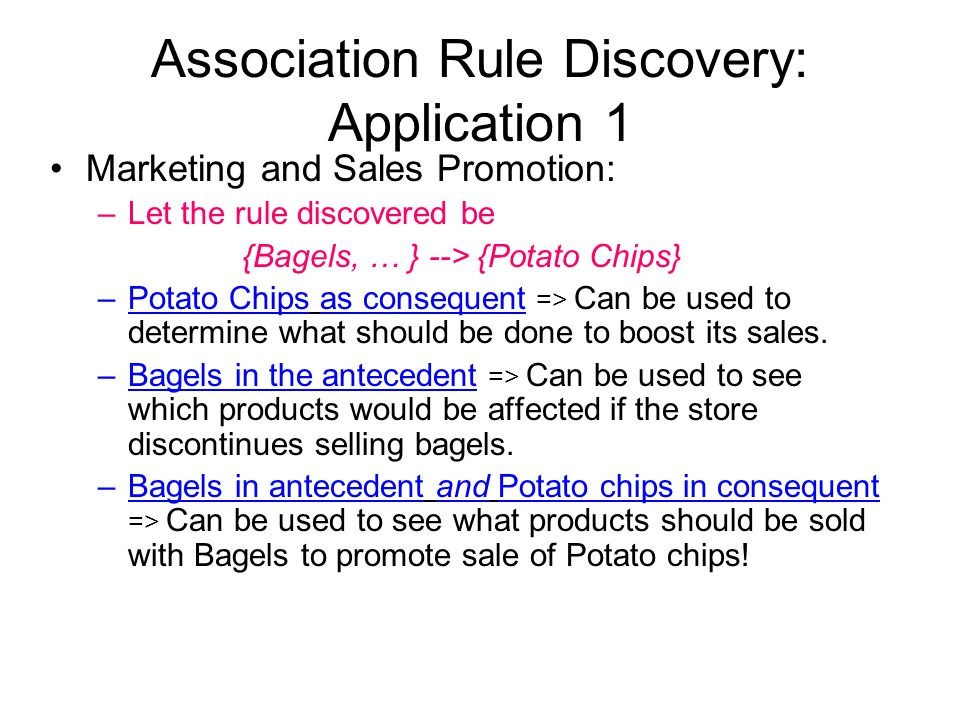Association Rule Discovery: Application 1 Marketing and Sales Promotion: –Let the rule discovered be {Bagels, … } --> {Potato Chips} –Potato Chips as consequent => Can be used to determine what should be done to boost its sales.