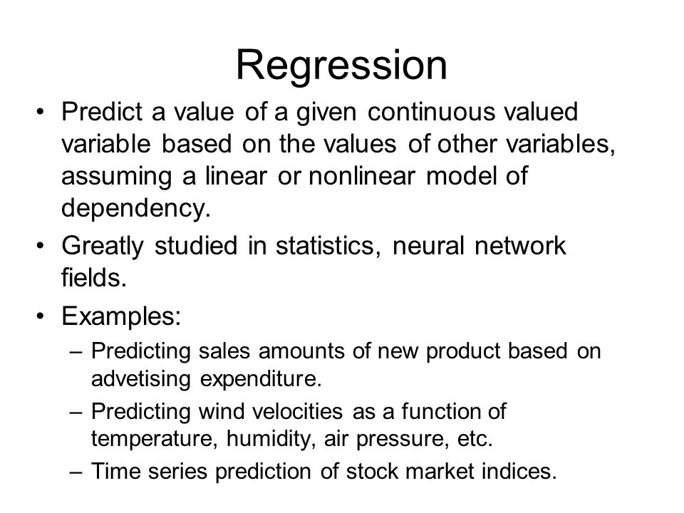 Regression Predict a value of a given continuous valued variable based on the values of other variables, assuming a linear or nonlinear model of dependency.
