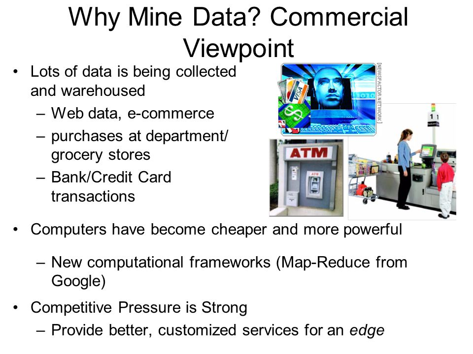Lots of data is being collected and warehoused –Web data, e-commerce –purchases at department/ grocery stores –Bank/Credit Card transactions Computers have become cheaper and more powerful –New computational frameworks (Map-Reduce from Google) Competitive Pressure is Strong –Provide better, customized services for an edge Why Mine Data.