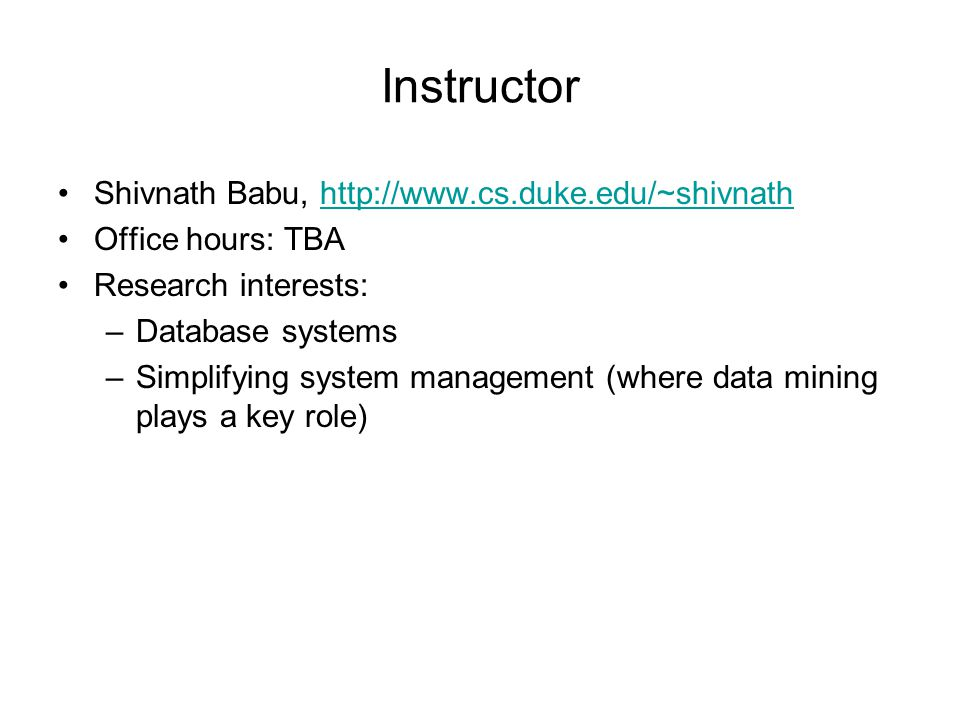 Instructor Shivnath Babu,   Office hours: TBA Research interests: –Database systems –Simplifying system management (where data mining plays a key role)