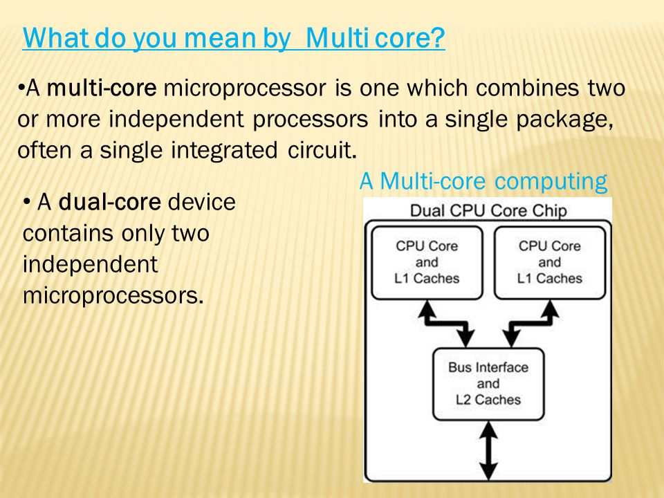 A multi-core microprocessor is one which combines two or more independent processors into a single package, often a single integrated circuit.