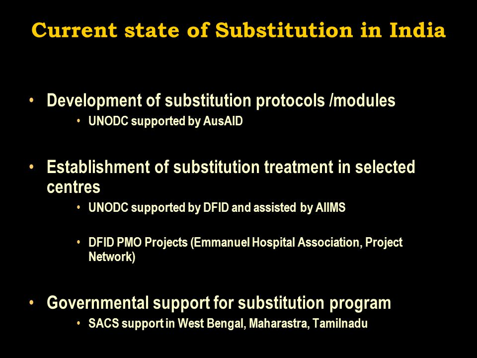 Current state of Substitution in India Development of substitution protocols /modules UNODC supported by AusAID Establishment of substitution treatment in selected centres UNODC supported by DFID and assisted by AIIMS DFID PMO Projects (Emmanuel Hospital Association, Project Network) Governmental support for substitution program SACS support in West Bengal, Maharastra, Tamilnadu