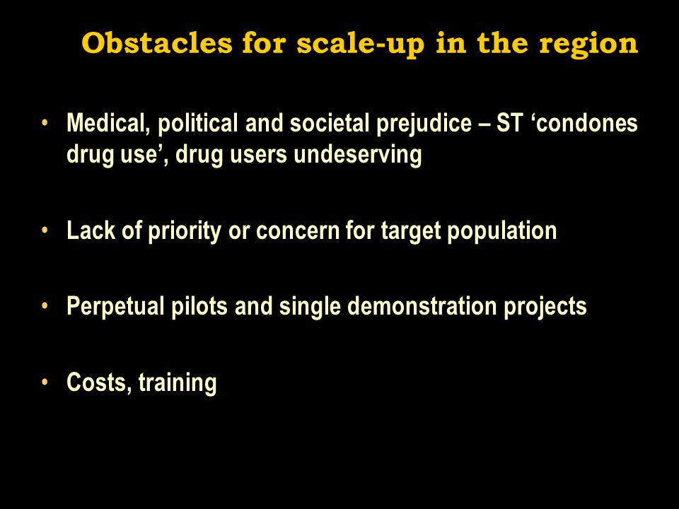 Obstacles for scale-up in the region Medical, political and societal prejudice – ST 'condones drug use', drug users undeserving Lack of priority or concern for target population Perpetual pilots and single demonstration projects Costs, training