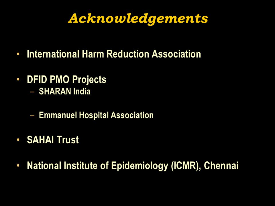 Acknowledgements International Harm Reduction Association DFID PMO Projects – SHARAN India – Emmanuel Hospital Association SAHAI Trust National Institute of Epidemiology (ICMR), Chennai