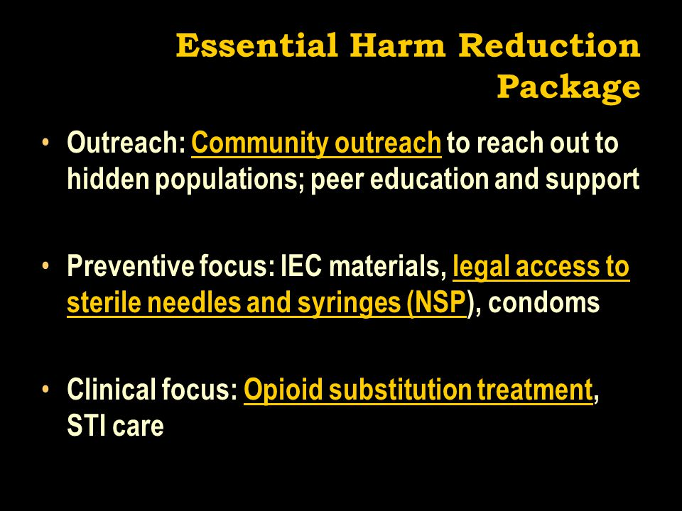 Essential Harm Reduction Package Outreach: Community outreach to reach out to hidden populations; peer education and support Preventive focus: IEC materials, legal access to sterile needles and syringes (NSP), condoms Clinical focus: Opioid substitution treatment, STI care