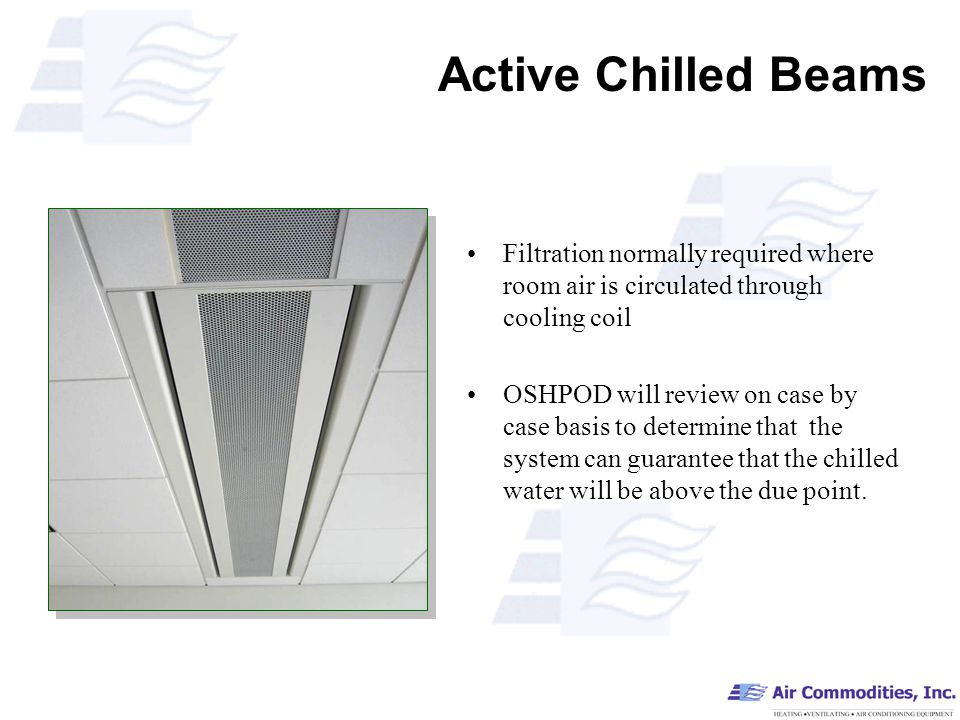 Active Chilled Beams Filtration normally required where room air is circulated through cooling coil OSHPOD will review on case by case basis to determine that the system can guarantee that the chilled water will be above the due point.