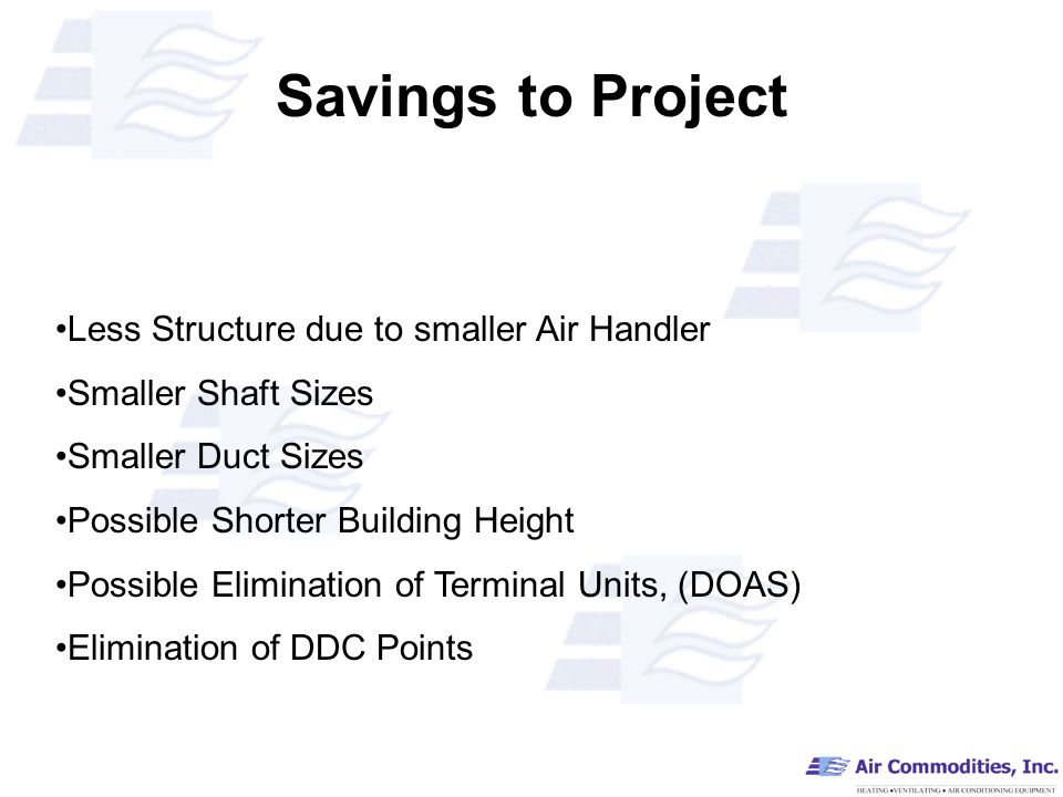Savings to Project Less Structure due to smaller Air Handler Smaller Shaft Sizes Smaller Duct Sizes Possible Shorter Building Height Possible Elimination of Terminal Units, (DOAS) Elimination of DDC Points