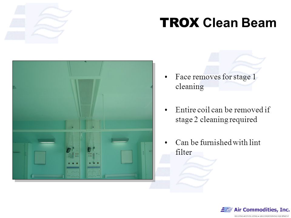 TROX Clean Beam Face removes for stage 1 cleaning Entire coil can be removed if stage 2 cleaning required Can be furnished with lint filter