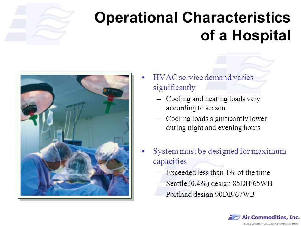 Operational Characteristics of a Hospital HVAC service demand varies significantly –Cooling and heating loads vary according to season –Cooling loads significantly lower during night and evening hours System must be designed for maximum capacities –Exceeded less than 1% of the time –Seattle (0.4%) design 85DB/65WB –Portland design 90DB/67WB