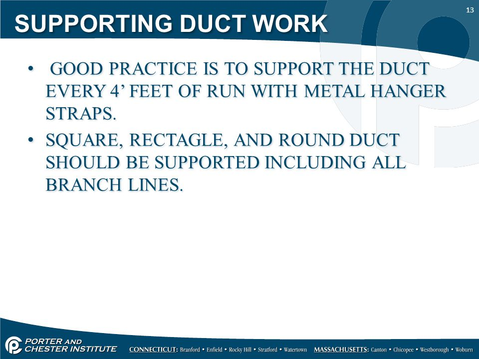 13 SUPPORTING DUCT WORK GOOD PRACTICE IS TO SUPPORT THE DUCT EVERY 4' FEET OF RUN WITH METAL HANGER STRAPS.