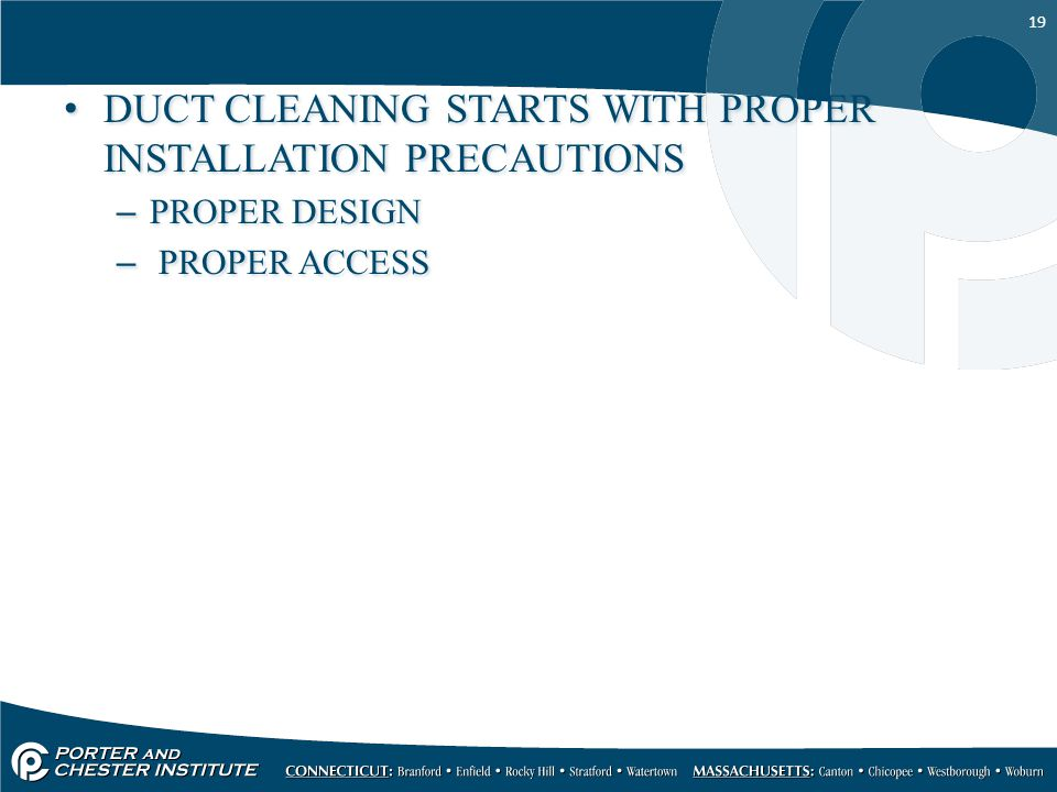 19 DUCT CLEANING STARTS WITH PROPER INSTALLATION PRECAUTIONS –PROPER DESIGN – PROPER ACCESS DUCT CLEANING STARTS WITH PROPER INSTALLATION PRECAUTIONS –PROPER DESIGN – PROPER ACCESS