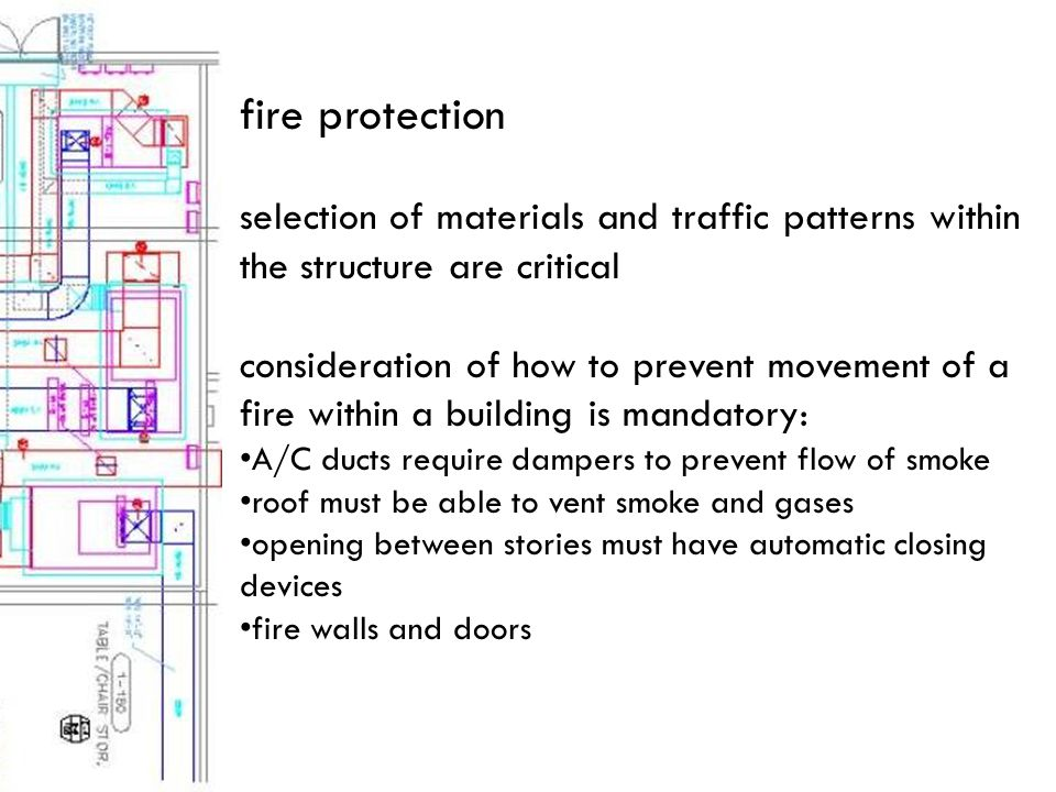 selection of materials and traffic patterns within the structure are critical consideration of how to prevent movement of a fire within a building is mandatory: A/C ducts require dampers to prevent flow of smoke roof must be able to vent smoke and gases opening between stories must have automatic closing devices fire walls and doors