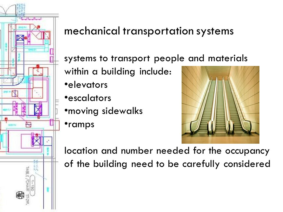 mechanical transportation systems systems to transport people and materials within a building include: elevators escalators moving sidewalks ramps location and number needed for the occupancy of the building need to be carefully considered
