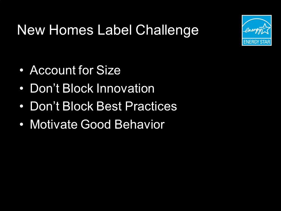 New Homes Label Challenge Account for Size Don't Block Innovation Don't Block Best Practices Motivate Good Behavior